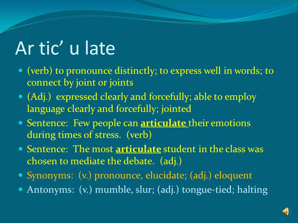Ar tic' u late (verb) to pronounce distinctly; to express well in words; to connect by joint or joints.