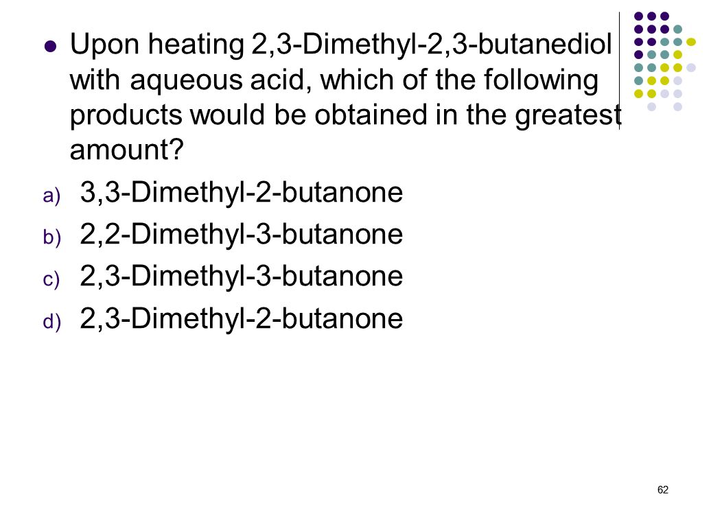 Upon heating 2,3-Dimethyl-2,3-butanediol with aqueous acid, which of the following products would be obtained in the greatest amount
