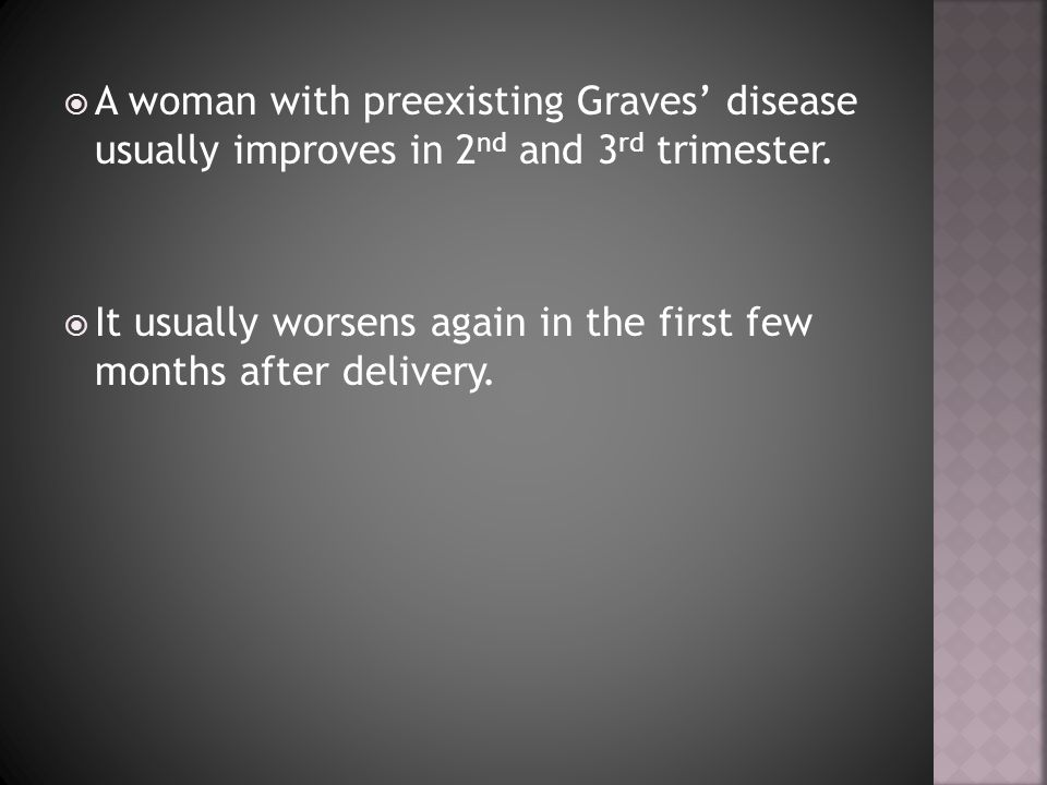 A woman with preexisting Graves' disease usually improves in 2nd and 3rd trimester.