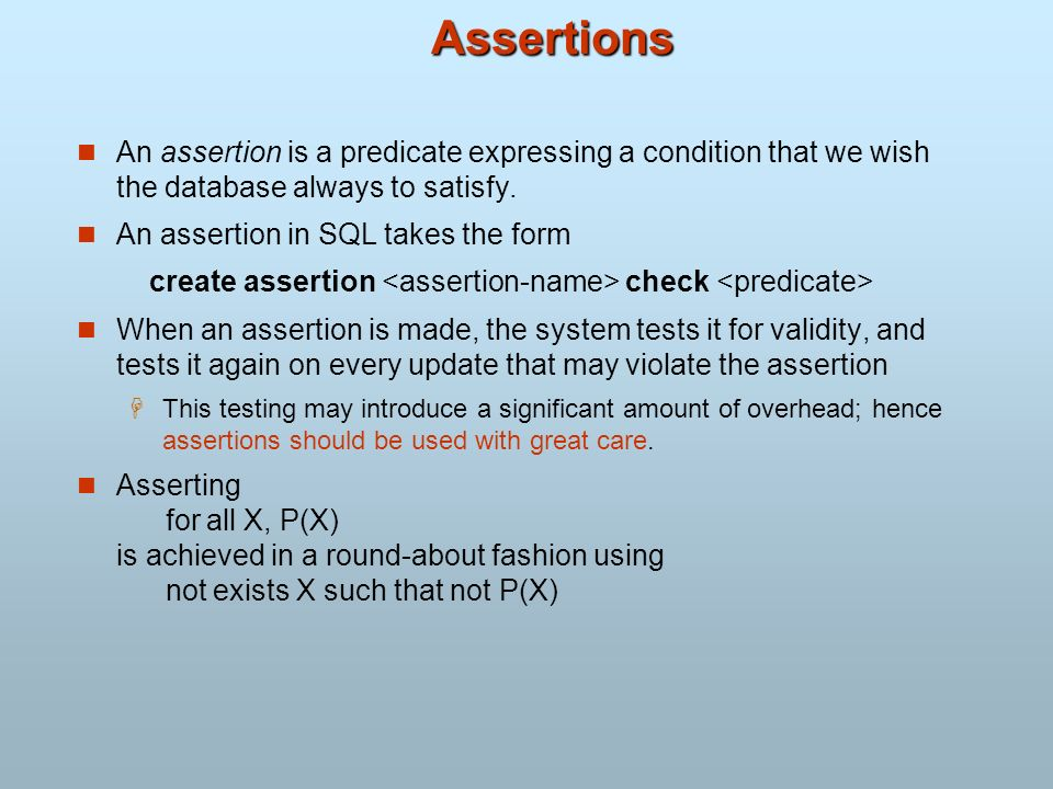 Assertions An assertion is a predicate expressing a condition that we wish the database always to satisfy.