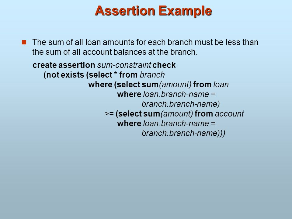 Assertion Example The sum of all loan amounts for each branch must be less than the sum of all account balances at the branch.