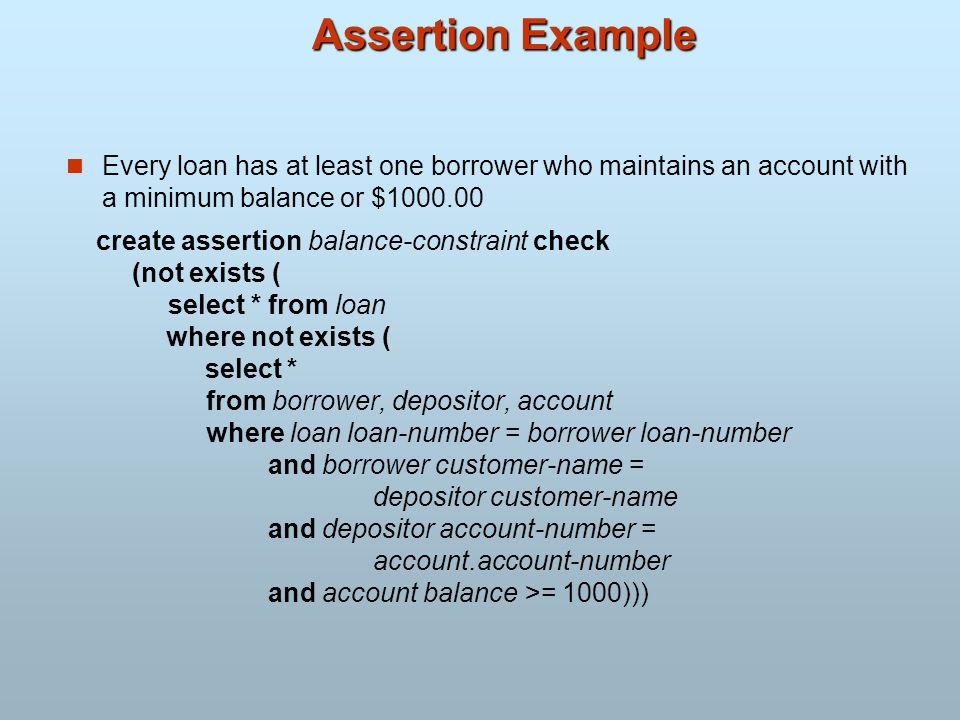 Assertion Example Every loan has at least one borrower who maintains an account with a minimum balance or $1000.00.