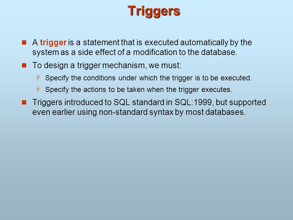 Triggers A trigger is a statement that is executed automatically by the system as a side effect of a modification to the database.