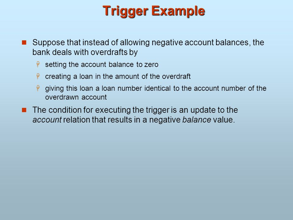 Trigger ExampleSuppose that instead of allowing negative account balances, the bank deals with overdrafts by.