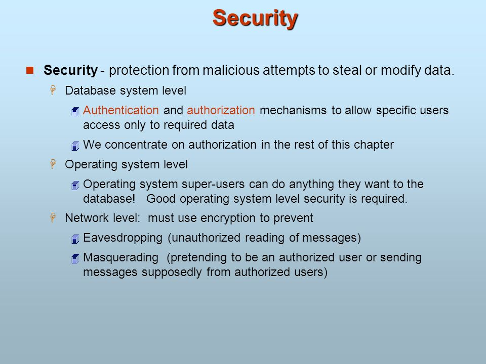 Security Security - protection from malicious attempts to steal or modify data. Database system level.
