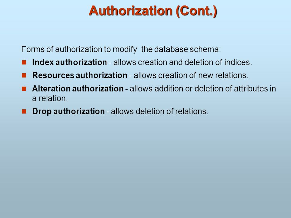 Authorization (Cont.)Forms of authorization to modify the database schema: Index authorization - allows creation and deletion of indices.