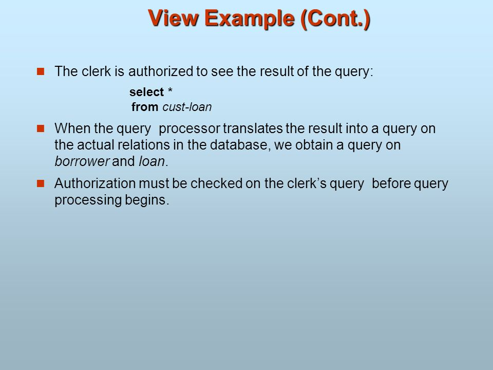 View Example (Cont.)The clerk is authorized to see the result of the query: select * from cust-loan.