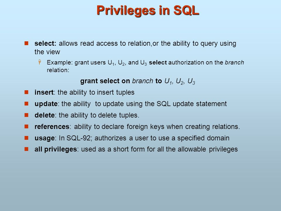 Privileges in SQL select: allows read access to relation,or the ability to query using the view.