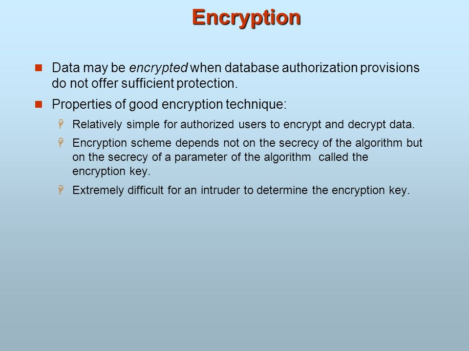 Encryption Data may be encrypted when database authorization provisions do not offer sufficient protection.