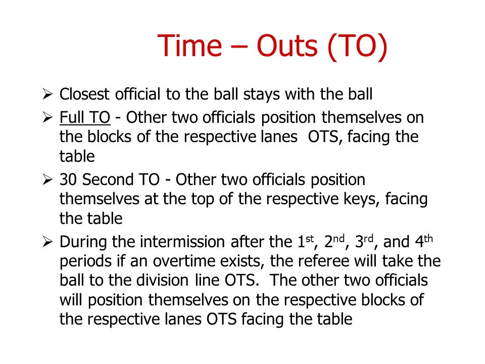 Time – Outs (TO) Closest official to the ball stays with the ball