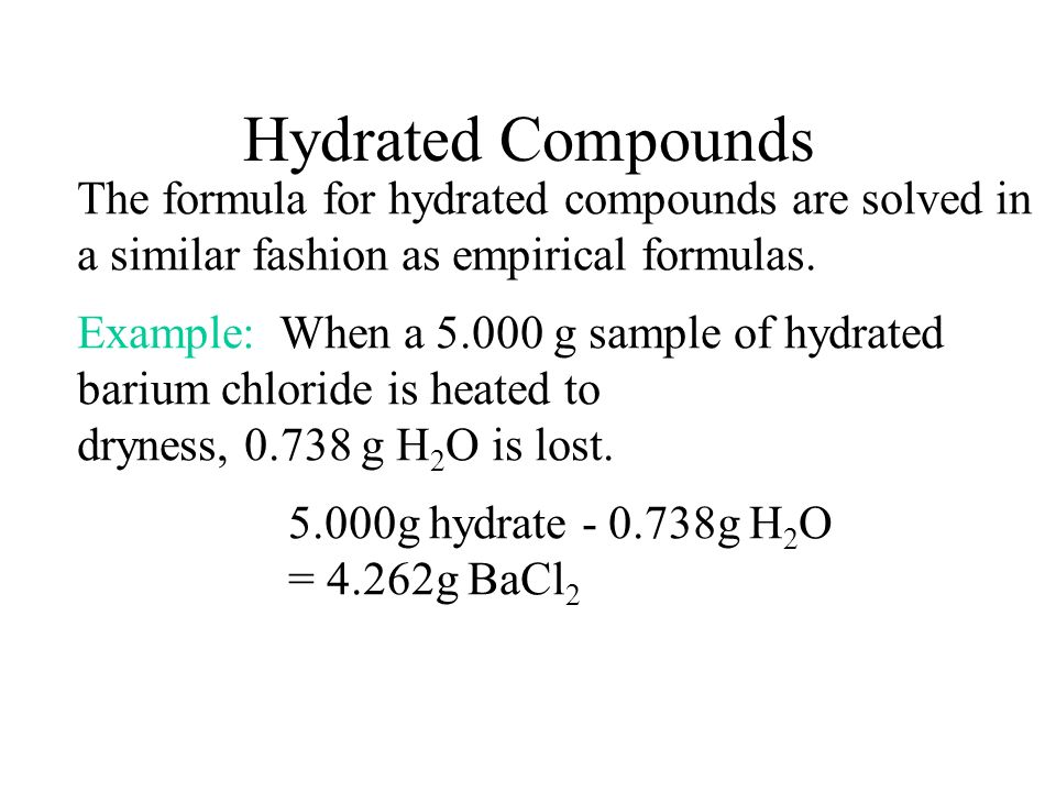 Hydrated Compounds The formula for hydrated compounds are solved in a similar fashion as empirical formulas.