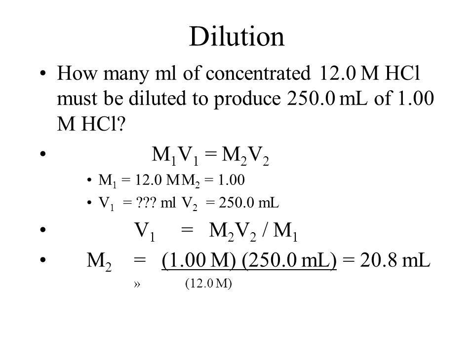Dilution How many ml of concentrated 12.0 M HCl must be diluted to produce 250.0 mL of 1.00 M HCl M1V1 = M2V2.