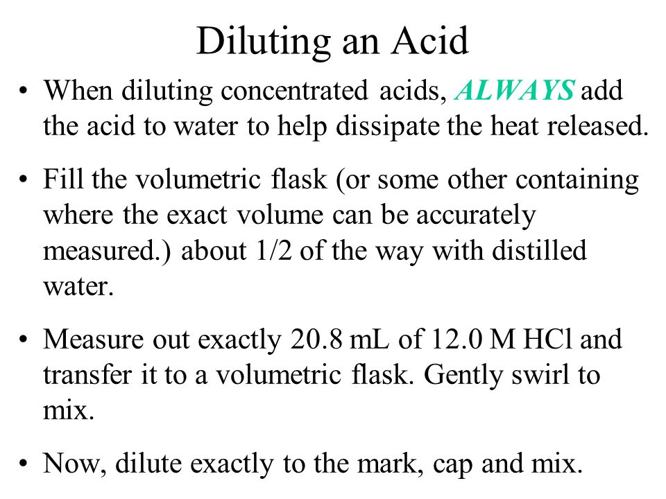 Diluting an Acid When diluting concentrated acids, ALWAYS add the acid to water to help dissipate the heat released.