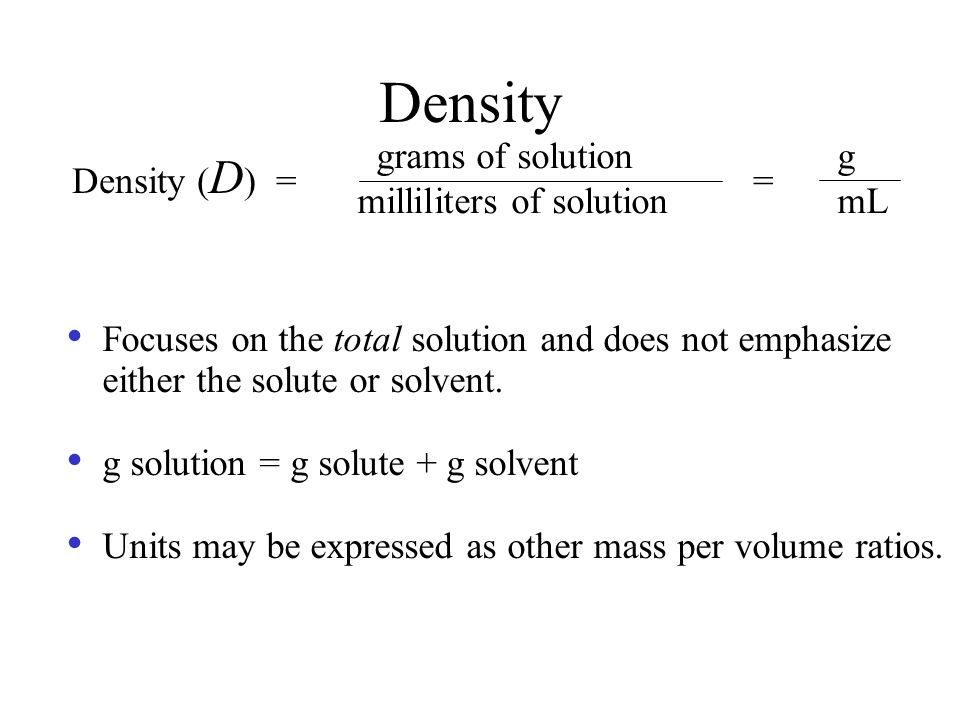 Density grams of solution g Density (D) = = milliliters of solution mL