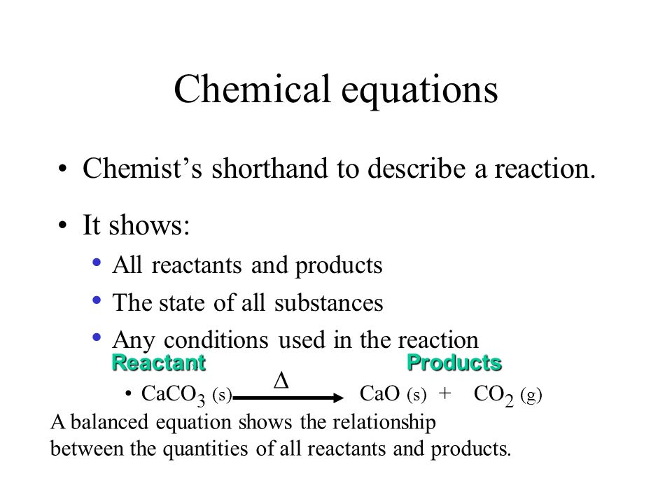 Chemical equations Chemist's shorthand to describe a reaction.
