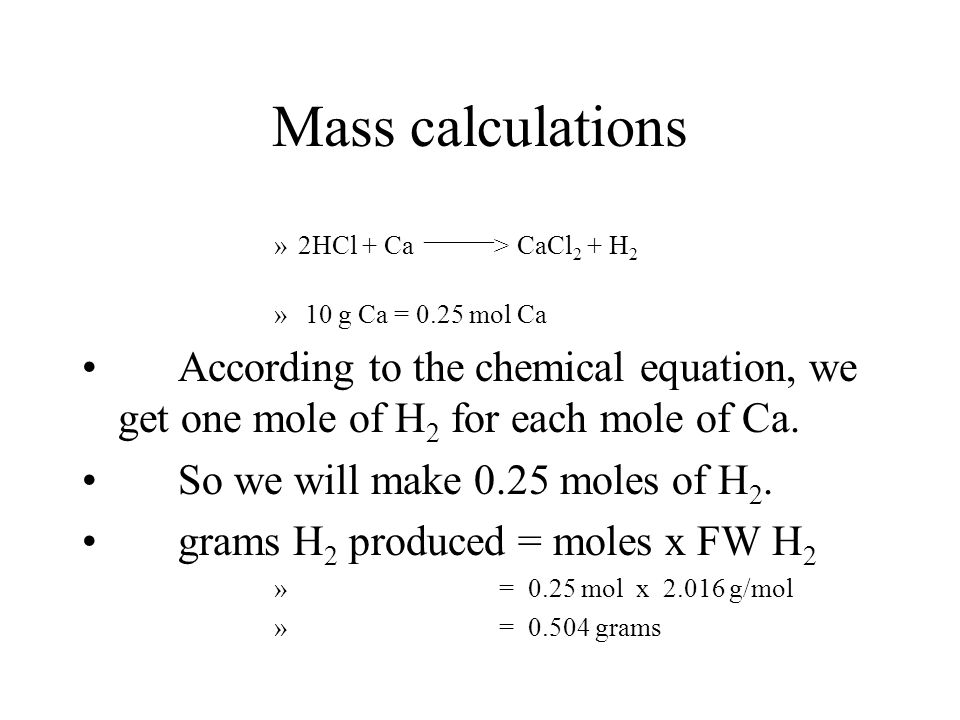 Mass calculations 2HCl + Ca _____> CaCl2 + H2. 10 g Ca = 0.25 mol Ca.