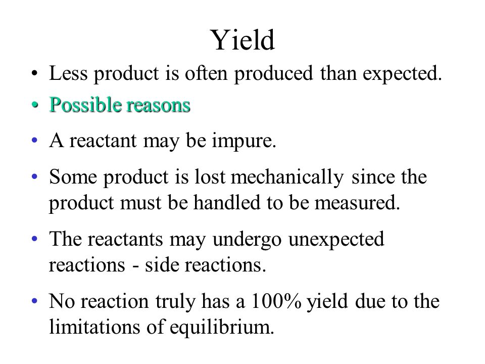 Yield Less product is often produced than expected. Possible reasons
