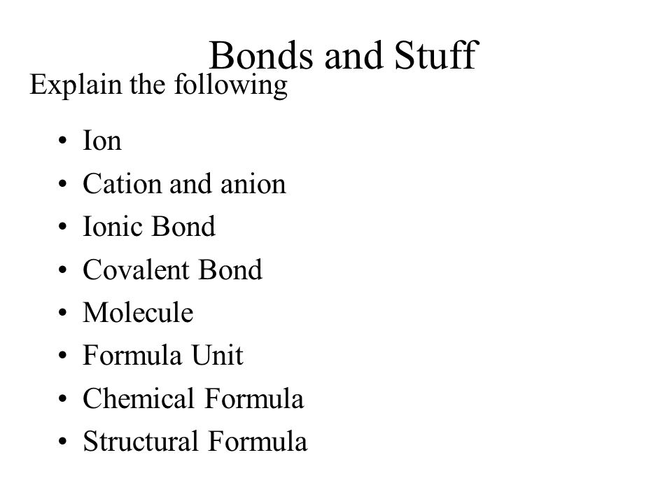 Bonds and Stuff Explain the following Ion Cation and anion Ionic Bond