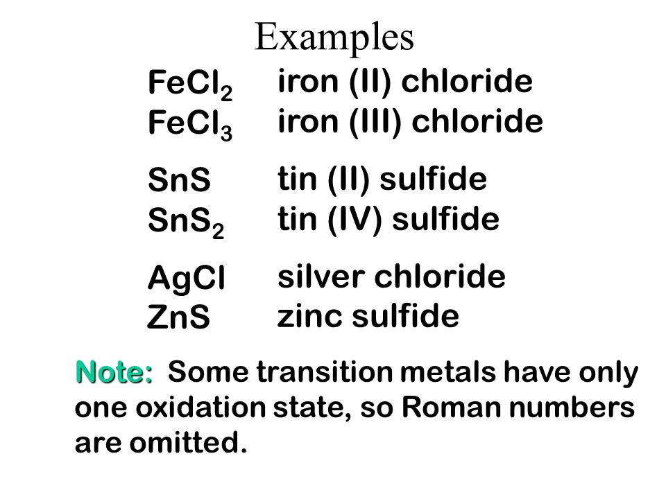 Examples FeCl2 iron (II) chloride FeCl3 iron (III) chloride SnS