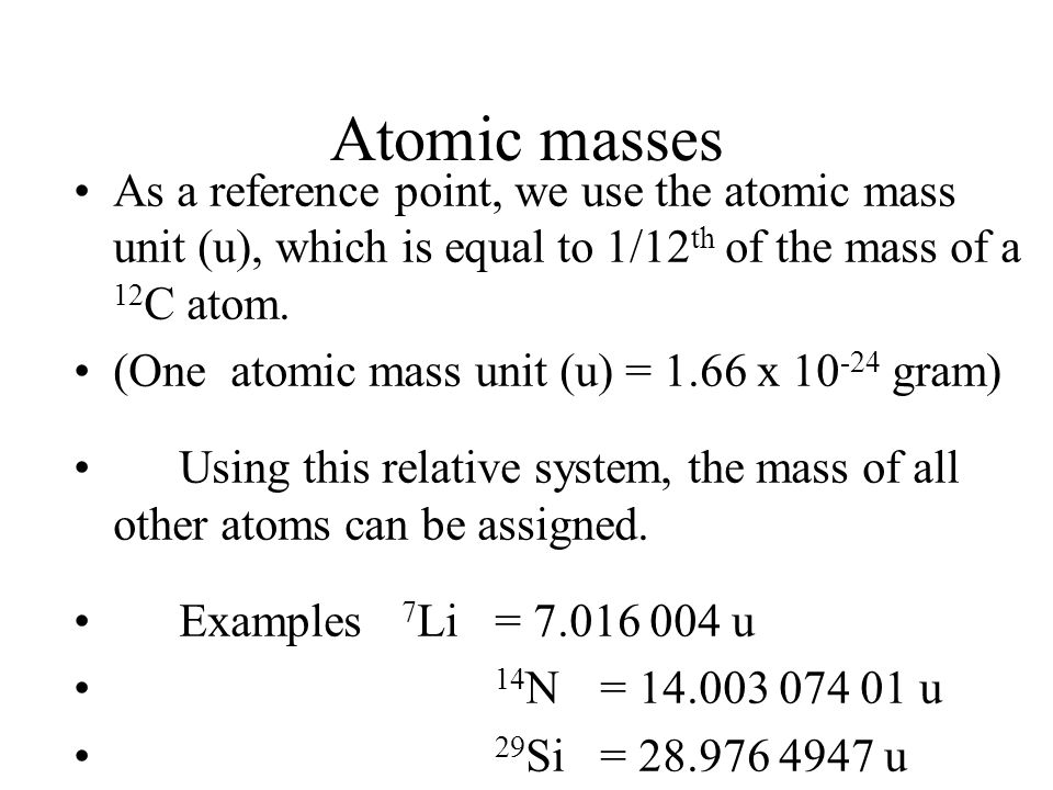 Atomic masses As a reference point, we use the atomic mass unit (u), which is equal to 1/12th of the mass of a 12C atom.