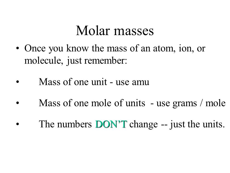 Molar masses Once you know the mass of an atom, ion, or molecule, just remember: Mass of one unit - use amu.