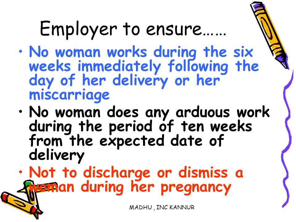 Employer to ensure…… No woman works during the six weeks immediately following the day of her delivery or her miscarriage.