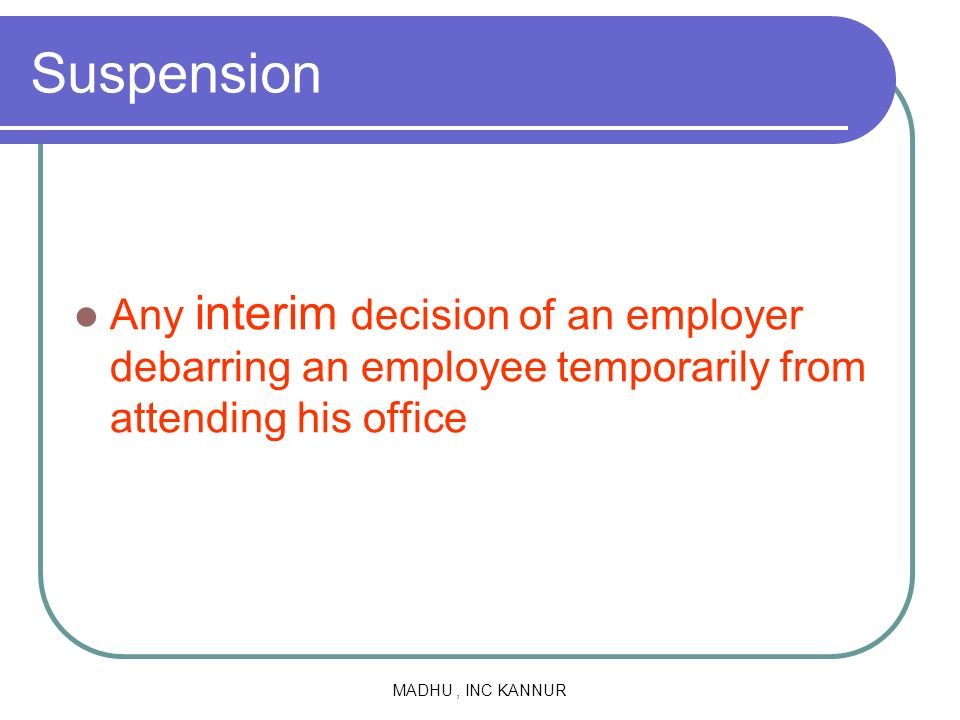 Suspension Any interim decision of an employer debarring an employee temporarily from attending his office.