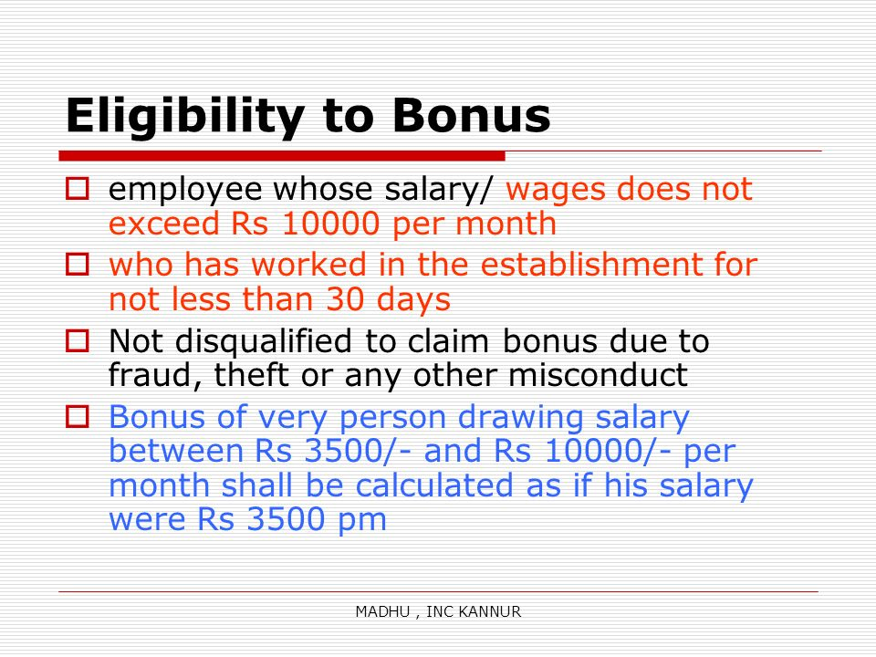 Eligibility to Bonus employee whose salary/ wages does not exceed Rs 10000 per month. who has worked in the establishment for not less than 30 days.