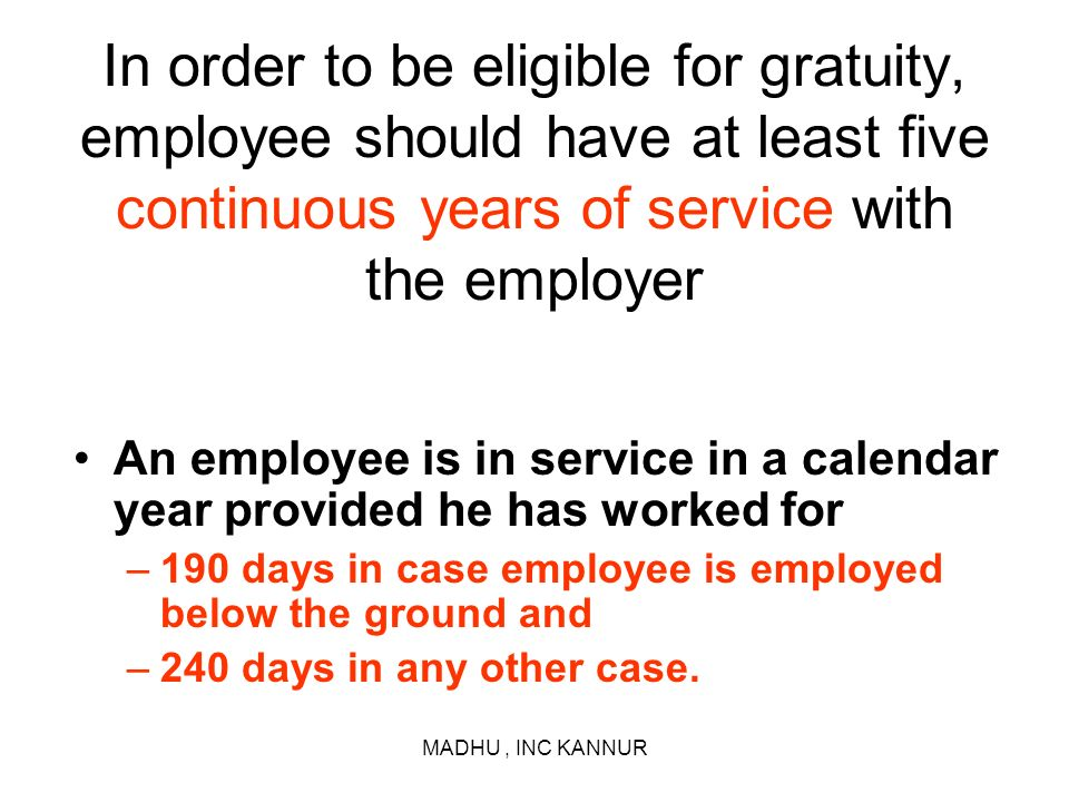 In order to be eligible for gratuity, employee should have at least five continuous years of service with the employer