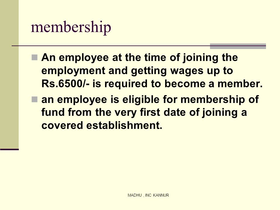 membership An employee at the time of joining the employment and getting wages up to Rs.6500/- is required to become a member.