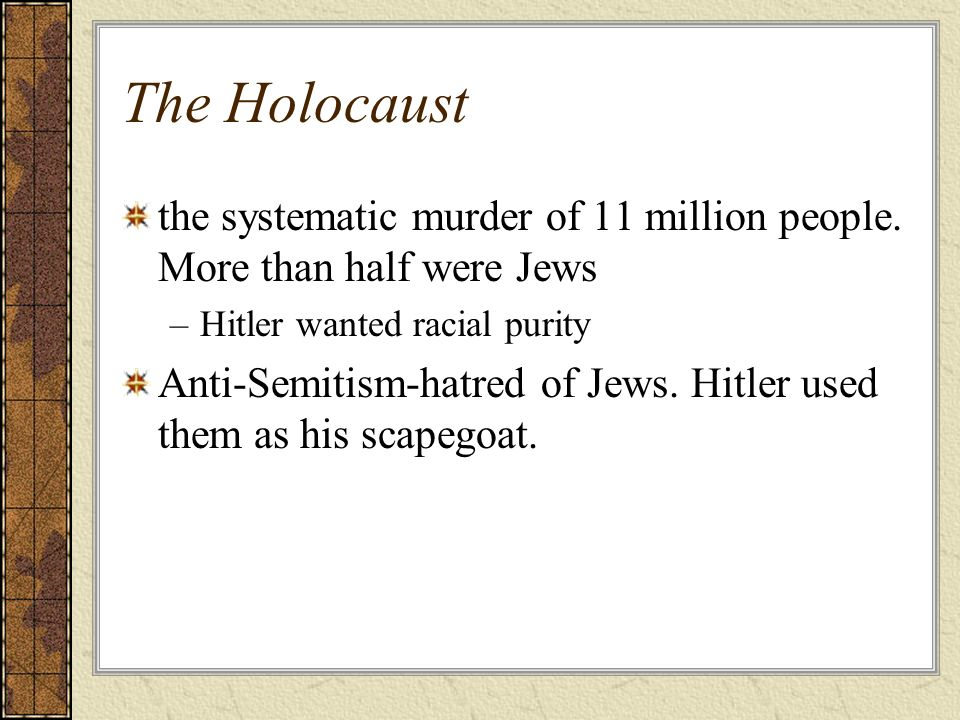 The Holocaust the systematic murder of 11 million people. More than half were Jews. Hitler wanted racial purity.