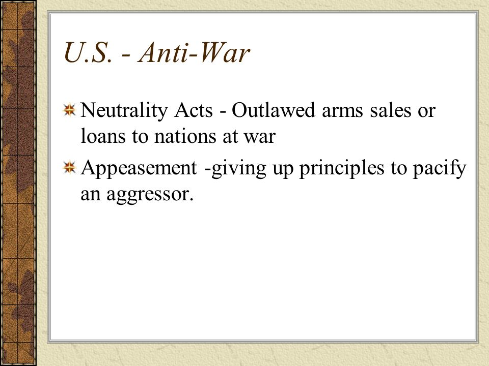 U.S. - Anti-War Neutrality Acts - Outlawed arms sales or loans to nations at war.