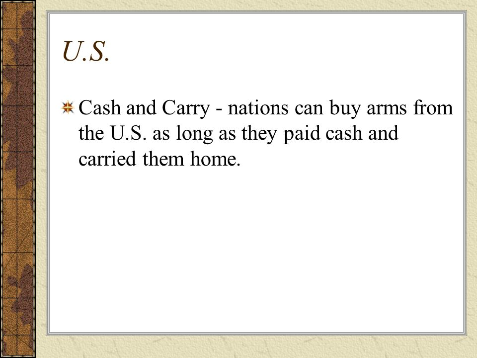 U.S. Cash and Carry - nations can buy arms from the U.S.