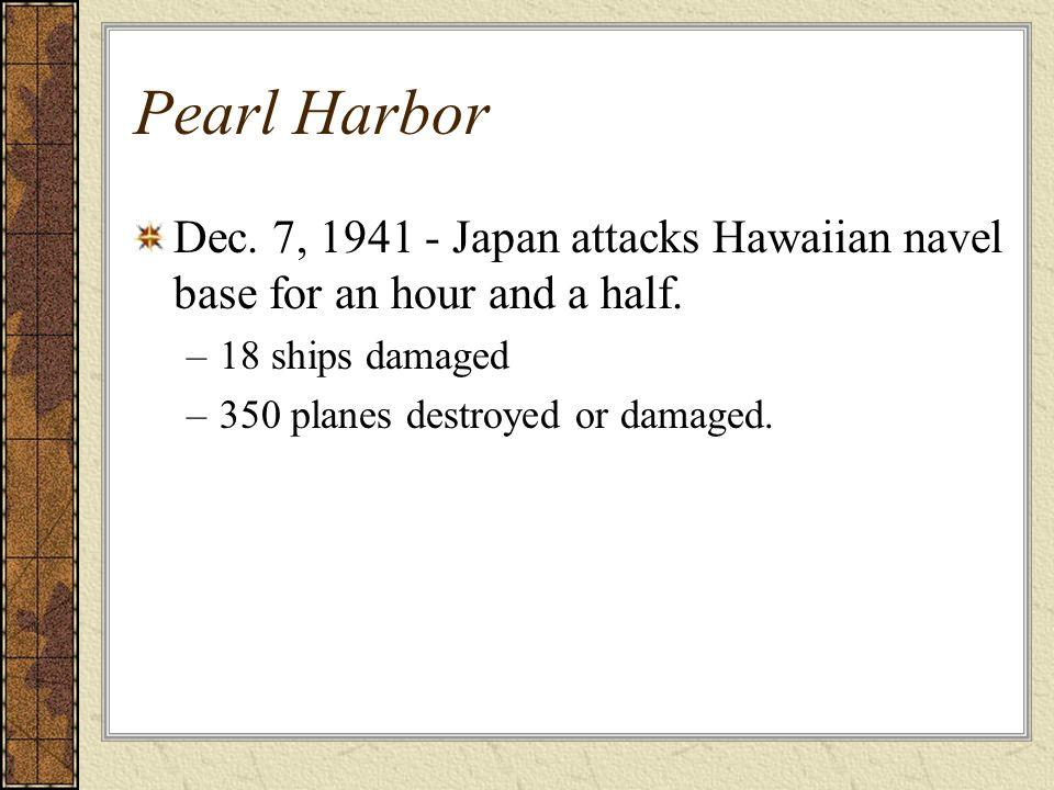 Pearl HarborDec. 7, 1941 - Japan attacks Hawaiian navel base for an hour and a half. 18 ships damaged.