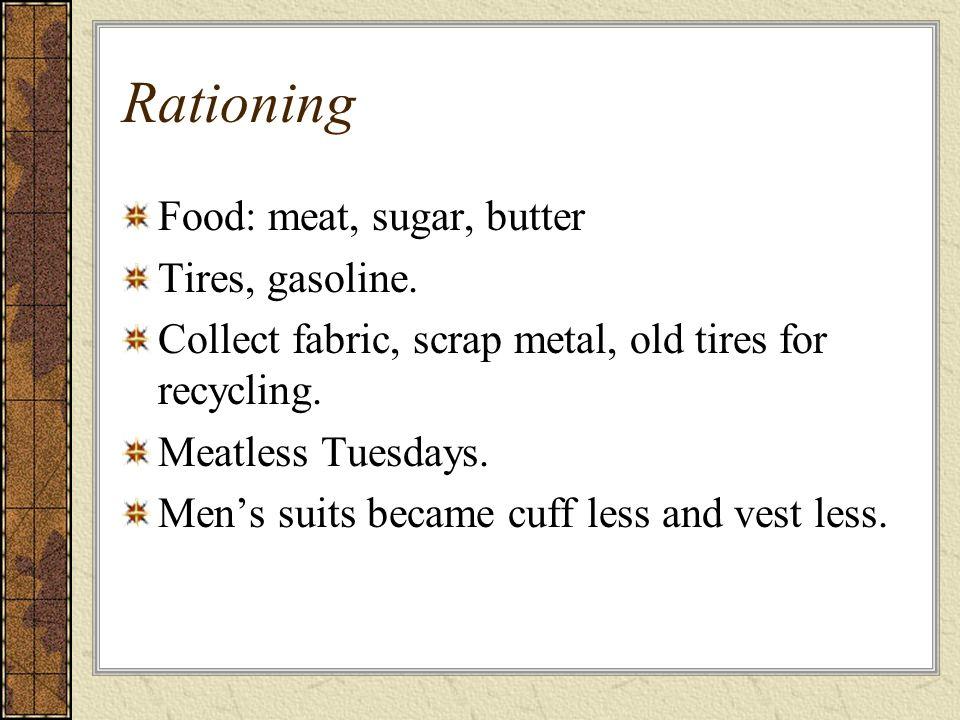 Rationing Food: meat, sugar, butter Tires, gasoline.