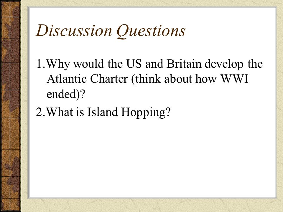 Discussion Questions 1.Why would the US and Britain develop the Atlantic Charter (think about how WWI ended)
