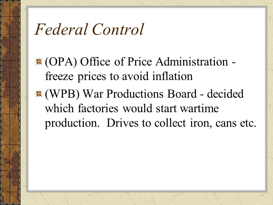 Federal Control (OPA) Office of Price Administration - freeze prices to avoid inflation.
