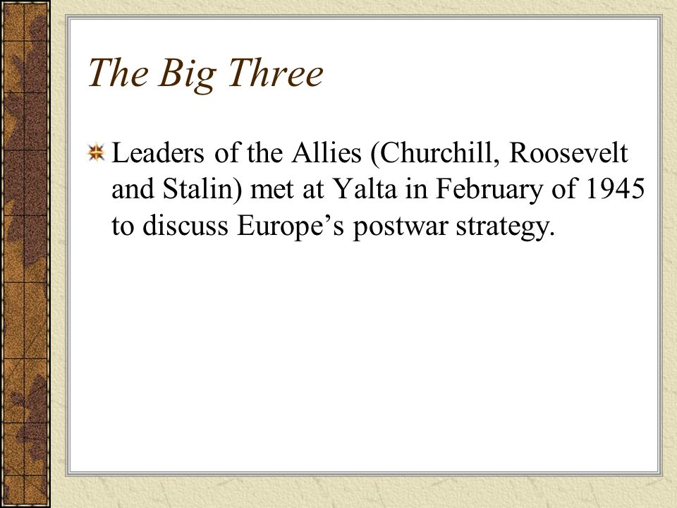 The Big ThreeLeaders of the Allies (Churchill, Roosevelt and Stalin) met at Yalta in February of 1945 to discuss Europe's postwar strategy.