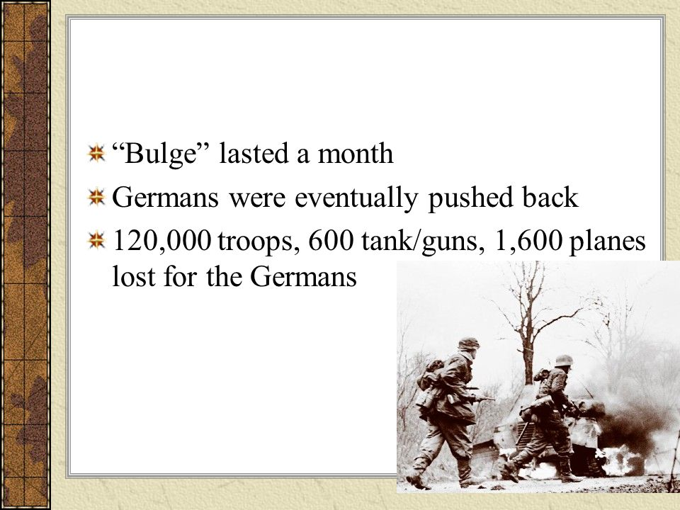 Bulge lasted a month Germans were eventually pushed back.