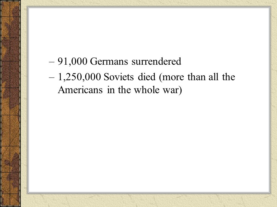 91,000 Germans surrendered 1,250,000 Soviets died (more than all the Americans in the whole war)