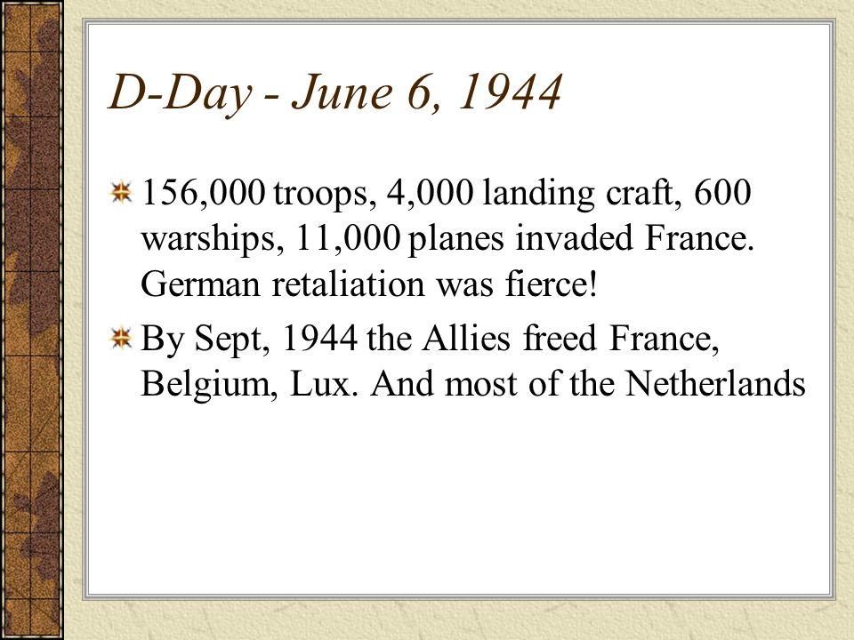 D-Day - June 6, 1944156,000 troops, 4,000 landing craft, 600 warships, 11,000 planes invaded France. German retaliation was fierce!