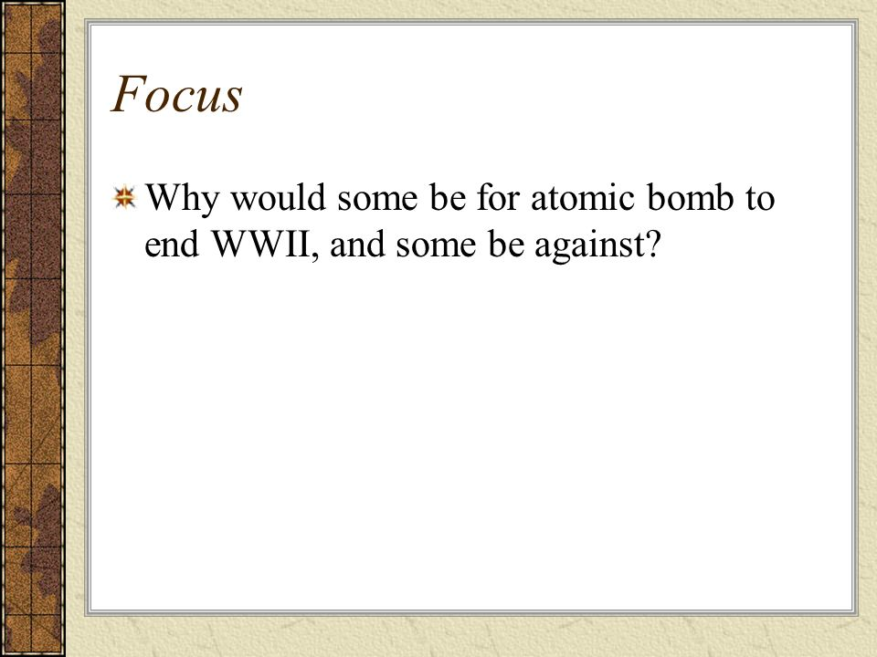 Focus Why would some be for atomic bomb to end WWII, and some be against