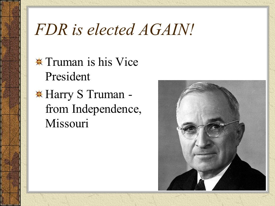 FDR is elected AGAIN! Truman is his Vice President