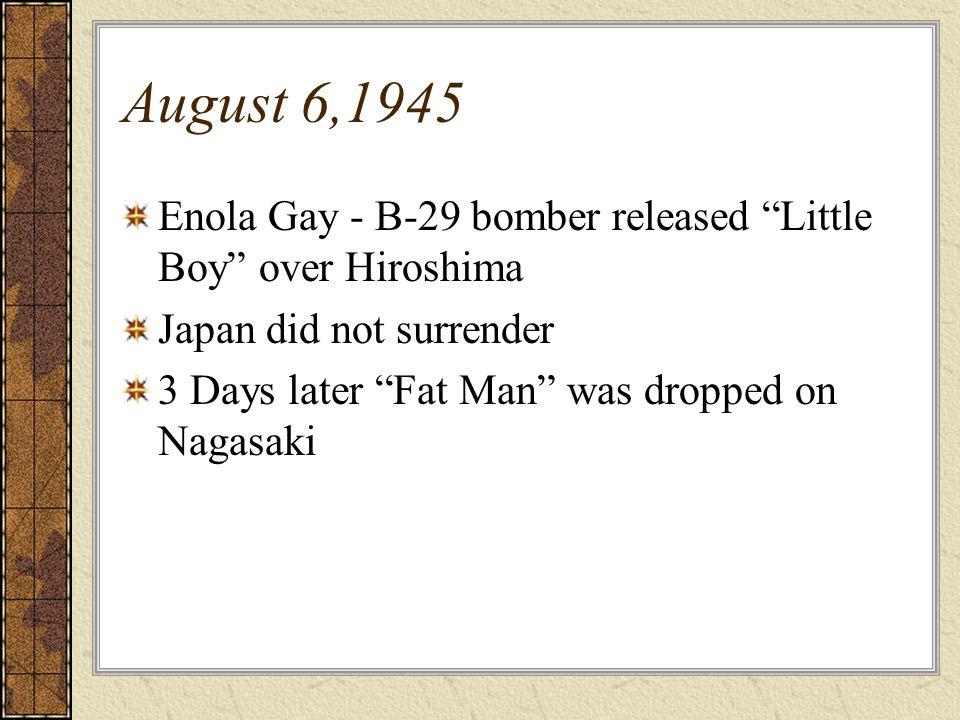 August 6,1945Enola Gay - B-29 bomber released Little Boy over Hiroshima. Japan did not surrender.