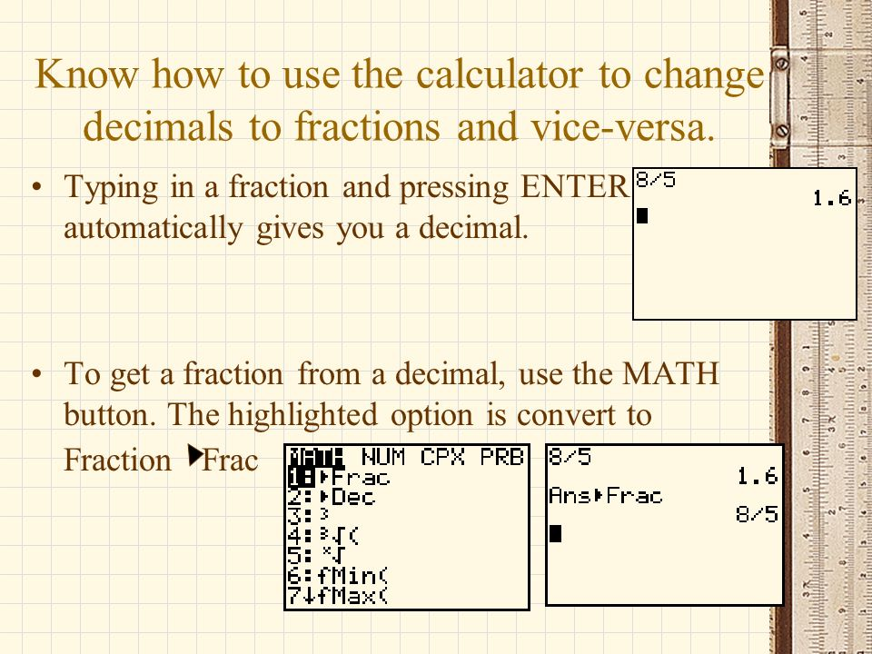 Know how to use the calculator to change decimals to fractions and vice-versa.