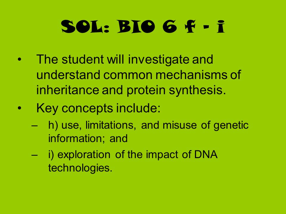 SOL: BIO 6 f - i The student will investigate and understand common mechanisms of inheritance and protein synthesis.