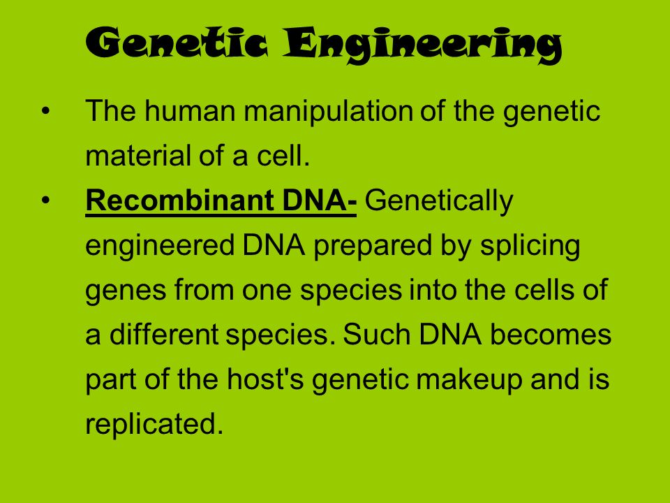 Genetic Engineering The human manipulation of the genetic material of a cell.