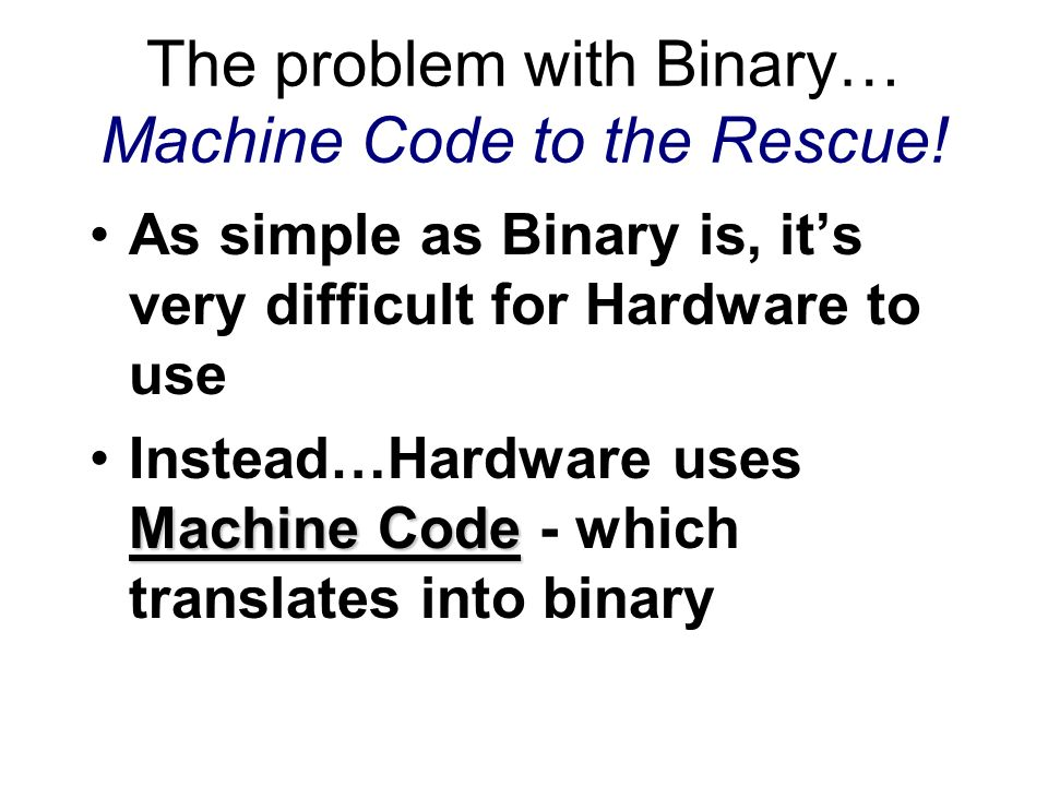 The problem with Binary… Machine Code to the Rescue!