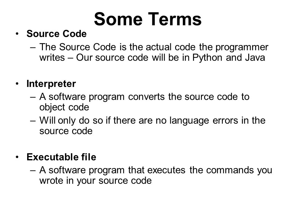 Some Terms Source Code. The Source Code is the actual code the programmer writes – Our source code will be in Python and Java.