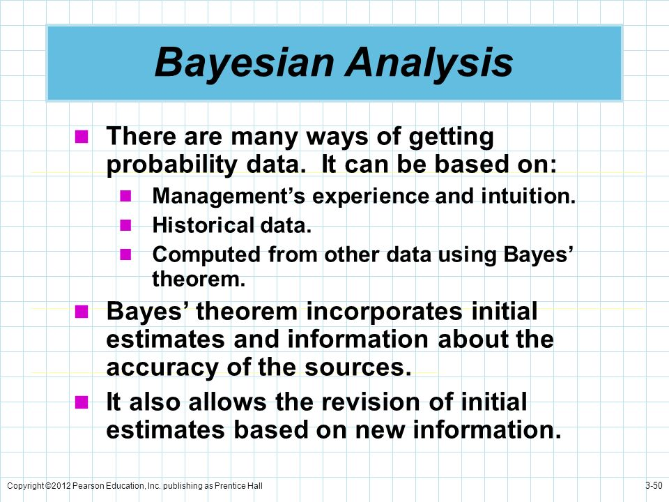 Bayesian Analysis There are many ways of getting probability data. It can be based on: Management's experience and intuition.